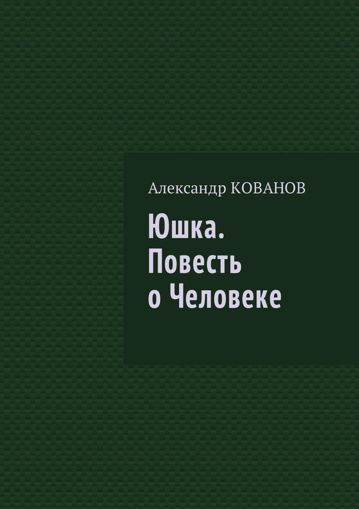 Александр Николаевич Кованов Юшка. Повесть оЧеловеке книги энас книга фонарщик повесть