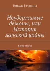 Николь Галанина - Неудержимые демоны, или История женской войны. Книга вторая
