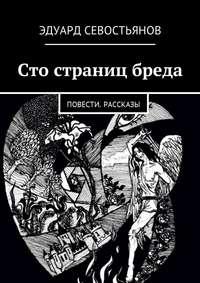 Эдуард Вячеславович Севостьянов - Сто страниц бреда. Повести. Рассказы