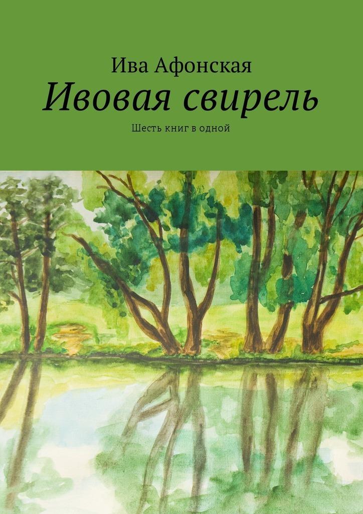 Ива Афонская Ивовая свирель. Шесть книг водной россии ивовая ржавь
