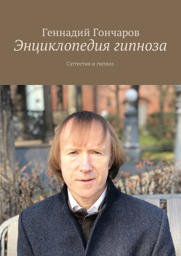 Геннадий Гончаров - Энциклопедия гипноза. Суггестия и гипноз