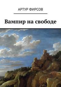 Артур Валентинович Фирсов - Вампир на свободе