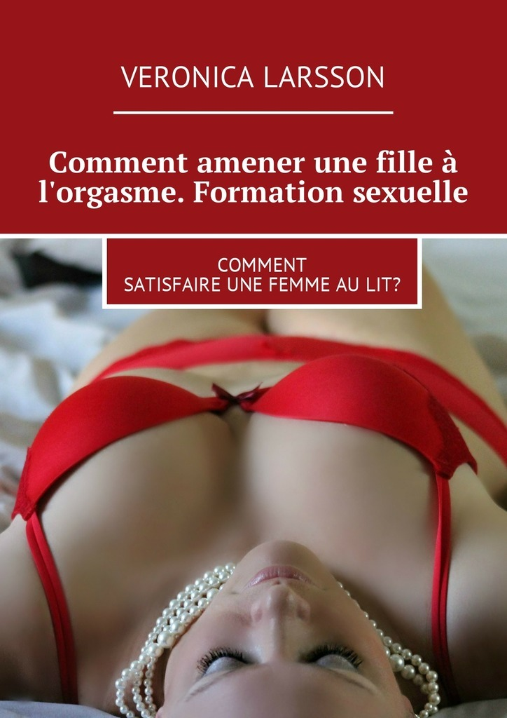 Вероника Ларссон Comment amener une fille à l'orgasme. Formation sexuelle. Comment satisfaire une femme aulit? vitaly mushkin clé de sexe toute femme est disponible