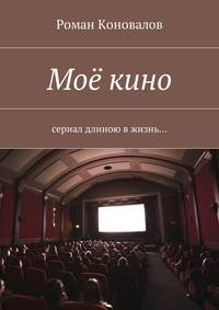 Роман Коновалов - Моё кино. Сериал длиною вжизнь…