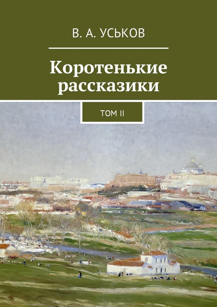 Виктор Алексеевич Уськов Коротенькие рассказики. ТомII дмитрий лихачев мысли о жизни воспоминания
