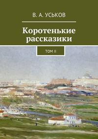 Виктор Алексеевич Уськов - Коротенькие рассказики. ТомII