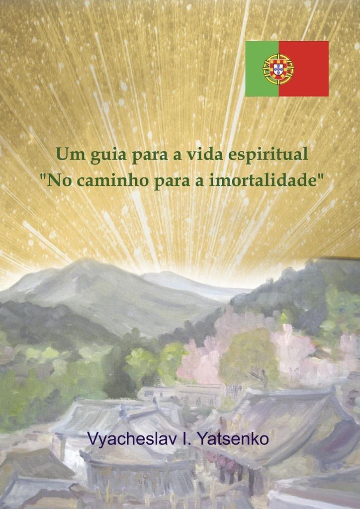 Vyacheslav I. Yatsenko Um guia para a vida espiritual. «No caminho para a imortalidade»