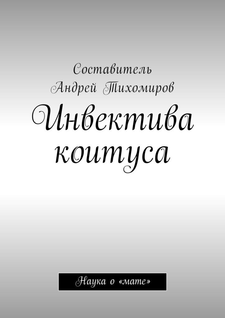 Андрей Тихомиров - Инвектива коитуса. Наука о «мате»