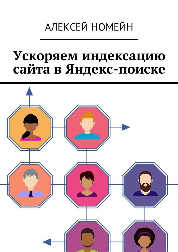 Алексей Номейн Ускоряем индексацию сайта в Яндекс-поиске ISBN: 9785449015563