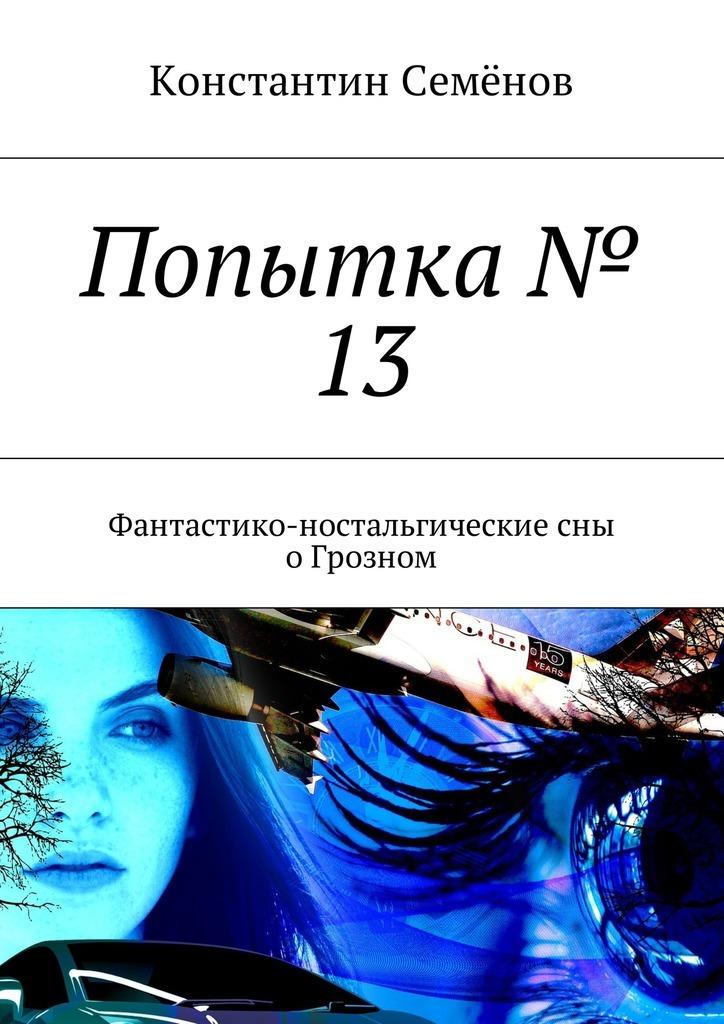 Константин Семёнов Попытка № 13. Фантастико-ностальгические сны оГрозном
