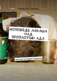 Алексей Алкаш - Исповедь алкаша над пропастью ада. Честная история падения