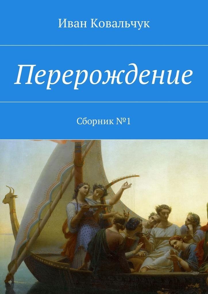 Иван Васильевич Ковальчук Перерождение. Сборник№1 кронин дж перерождение