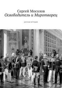 Сергей Мосолов - Освободитель и Миротворец. Русская история