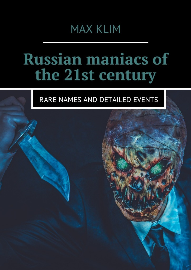 Max Klim Russian maniacs of the 21st century. Rare names and detailed events max klim the most horrible maniacs in history types and classification of serial killers