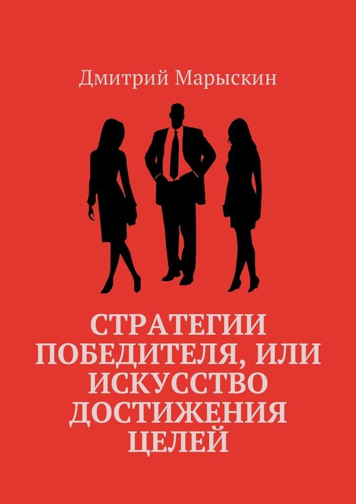 Дмитрий Марыскин Стратегии победителя, или Искусство достижения целей книги альпина паблишер 4 правила успешного лидера