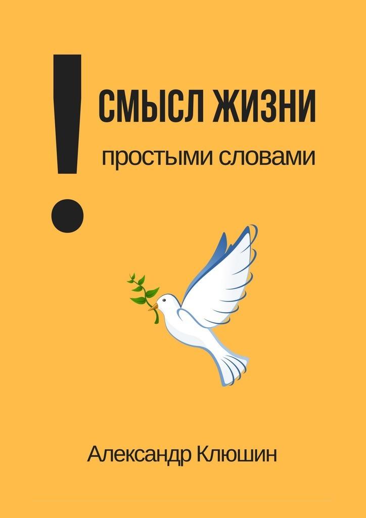 Александр Клюшин - Смысл жизни простыми словами