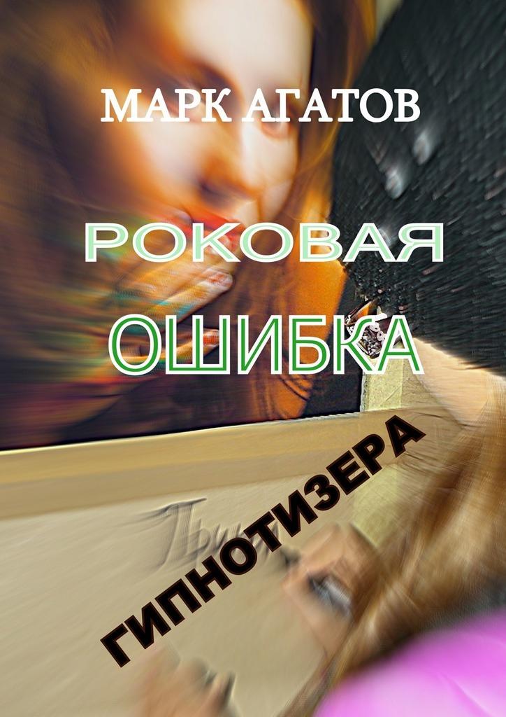 Марк Агатов - Роковая ошибка гипнотизера