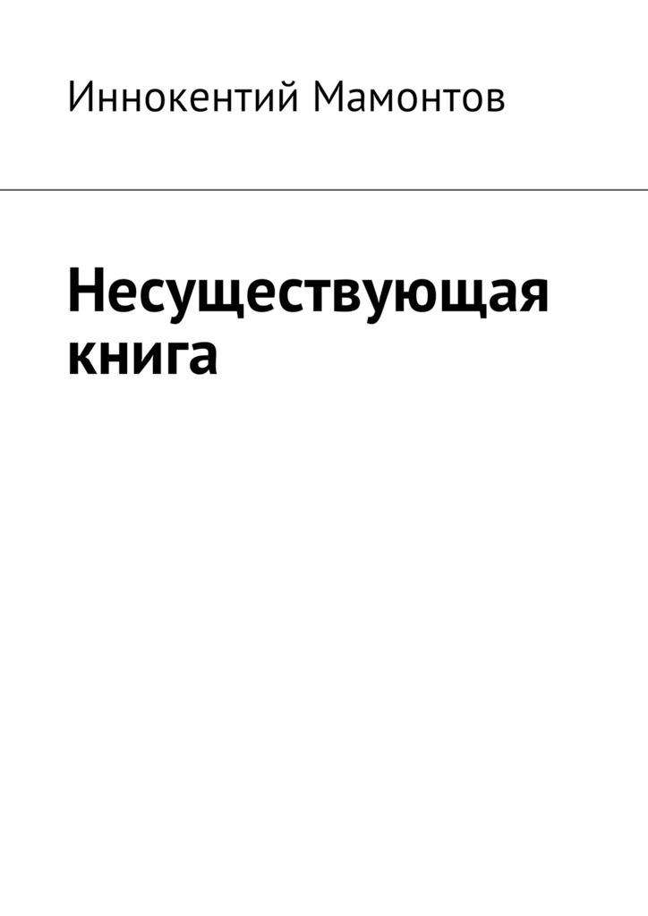 Иннокентий Мамонтов Несуществующая книга рождественский р мгновения мгновения мгновения