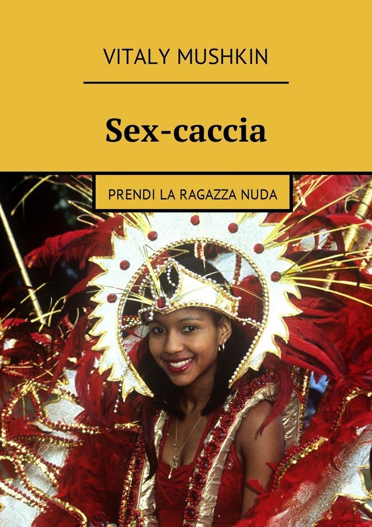 Vitaly Mushkin Sex-caccia. Prendi la ragazza nuda ISBN: 9785449016485 vitaly mushkin reife frau unbeabsichtigte versuchung