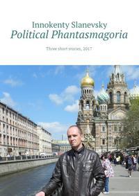 Innokenty Slanevsky - Political Phantasmagoria. Three short stories, 2017