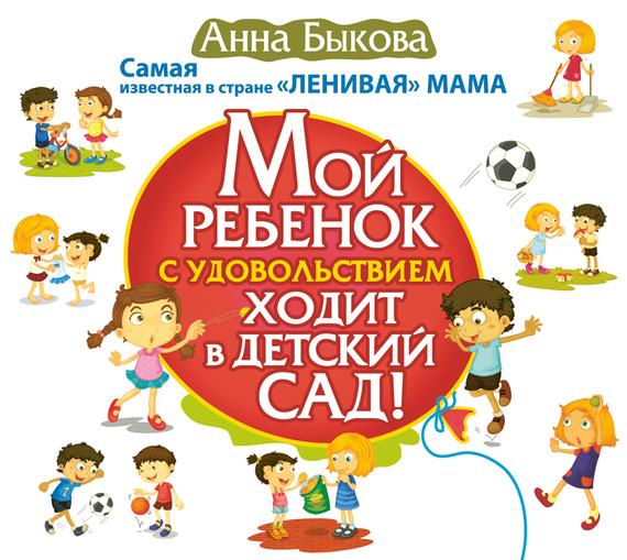 Анна Быкова Мой ребенок с удовольствием ходит в детский сад! издательство аст советы залетевшим