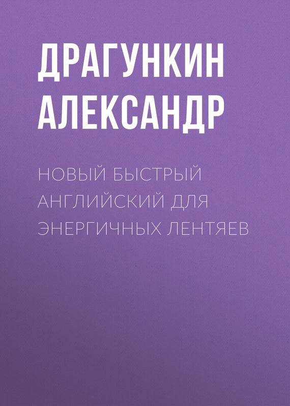 Александр Драгункин Новый быстрый английский для энергичных лентяев