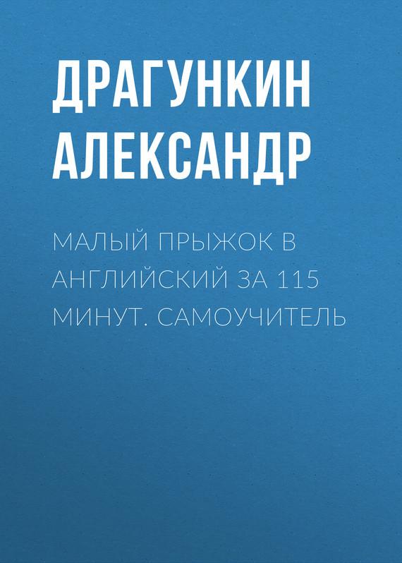Александр Драгункин Малый прыжок в английский за 115 минут. Самоучитель учим английский за 5 минут 280 мини уроков