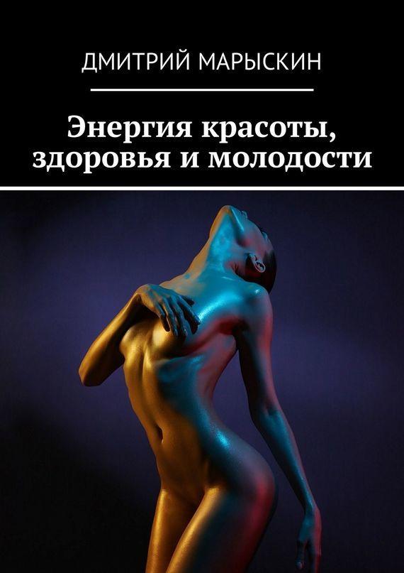 Дмитрий Марыскин Энергия красоты, здоровья и молодости