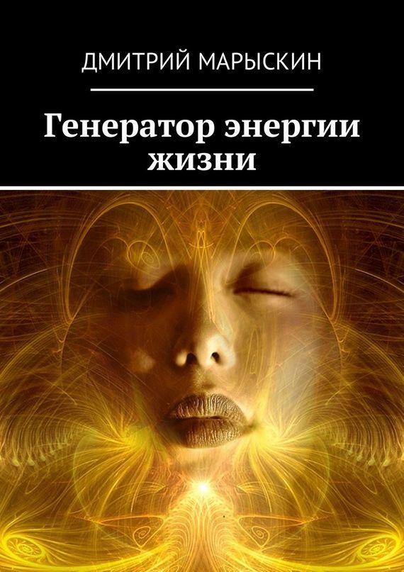 Дмитрий Марыскин Генератор энергии жизни ISBN: 9785449009333 дмитрий марыскин найди свою радость или счастье отприроды
