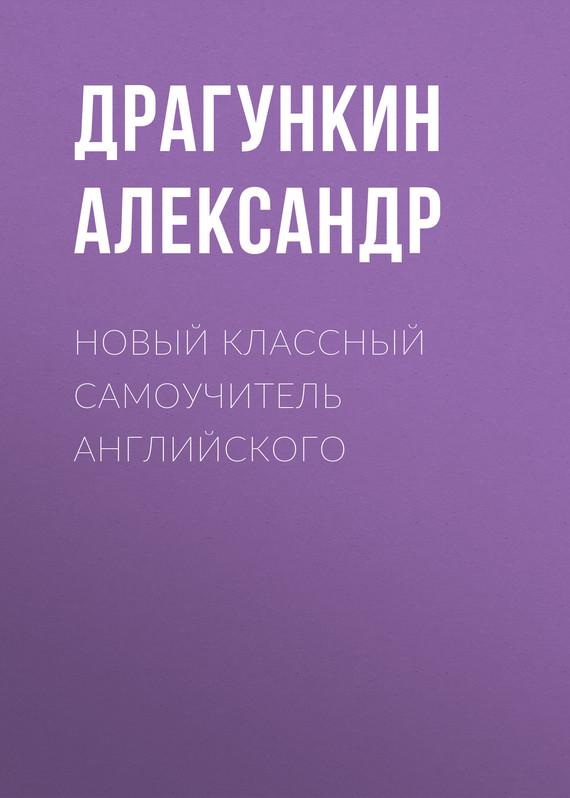 Александр Драгункин Новый классный самоучитель английского александр драгункин грамматическая русско английская хрестоматия самоучитель