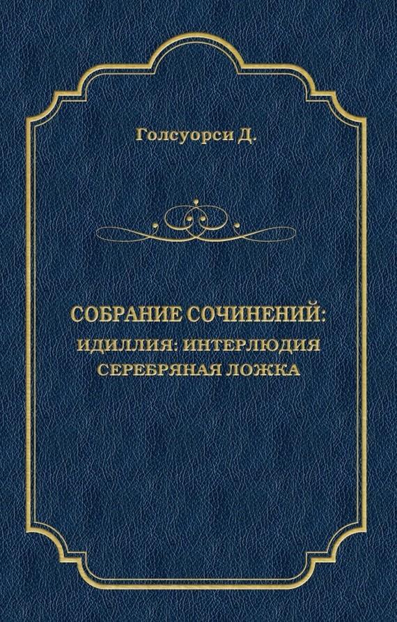 Джон Голсуорси. Собрание сочинений. Идиллия: Интерлюдия. Серебряная ложка