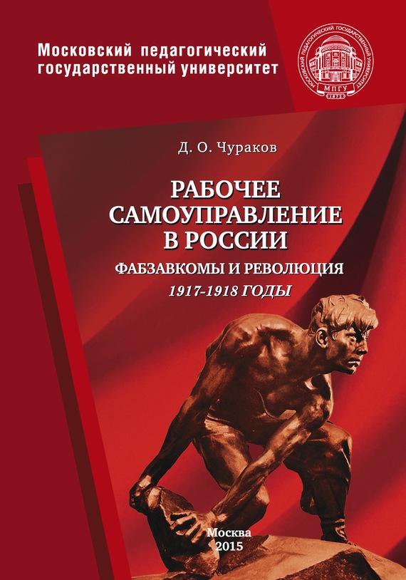 Димитрий Чураков - Рабочее самоуправление в России. Фабзавкомы и революция. 1917–1918 годы
