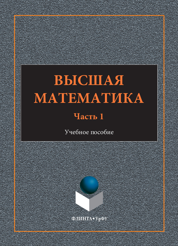 И. А. Шестакова Высшая математика. Учебное пособие. Часть 1 тензорная алгебра и тензорный анализ учебное пособие