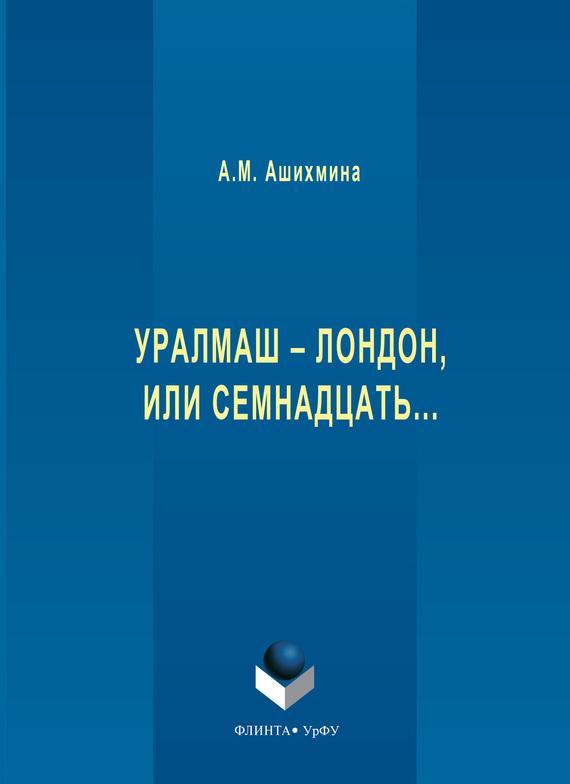 Александра Ашихмина. Уралмаш – Лондон, или Семнадцать…
