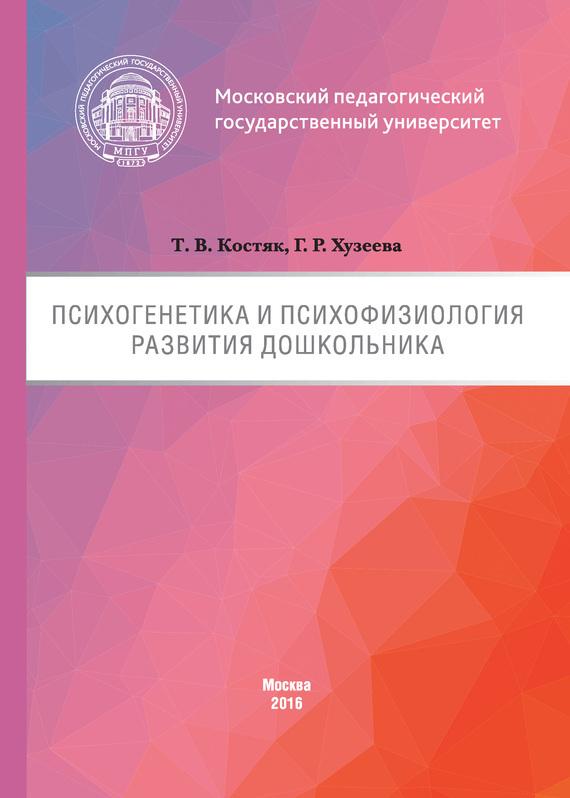 Татьяна Костяк, Гузелия Хузеева - Психогенетика и психофизиология развития дошкольника