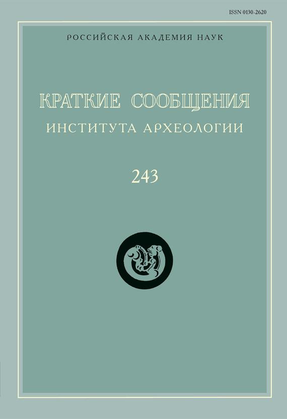 Краткие сообщения Института археологии. Выпуск 243