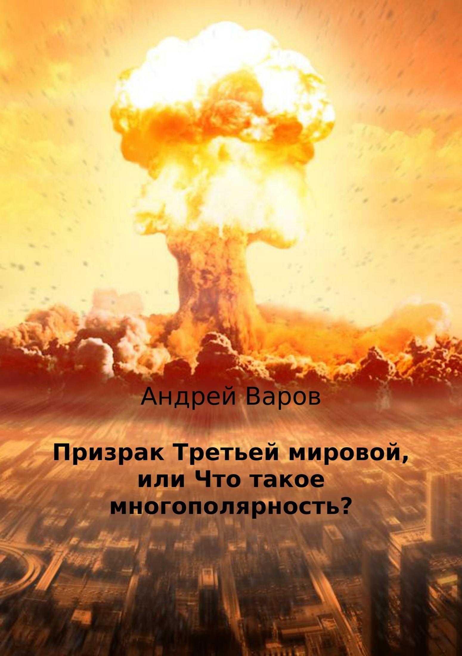 Андрей Варов - Призрак Третьей мировой, или Что такое многополярность?