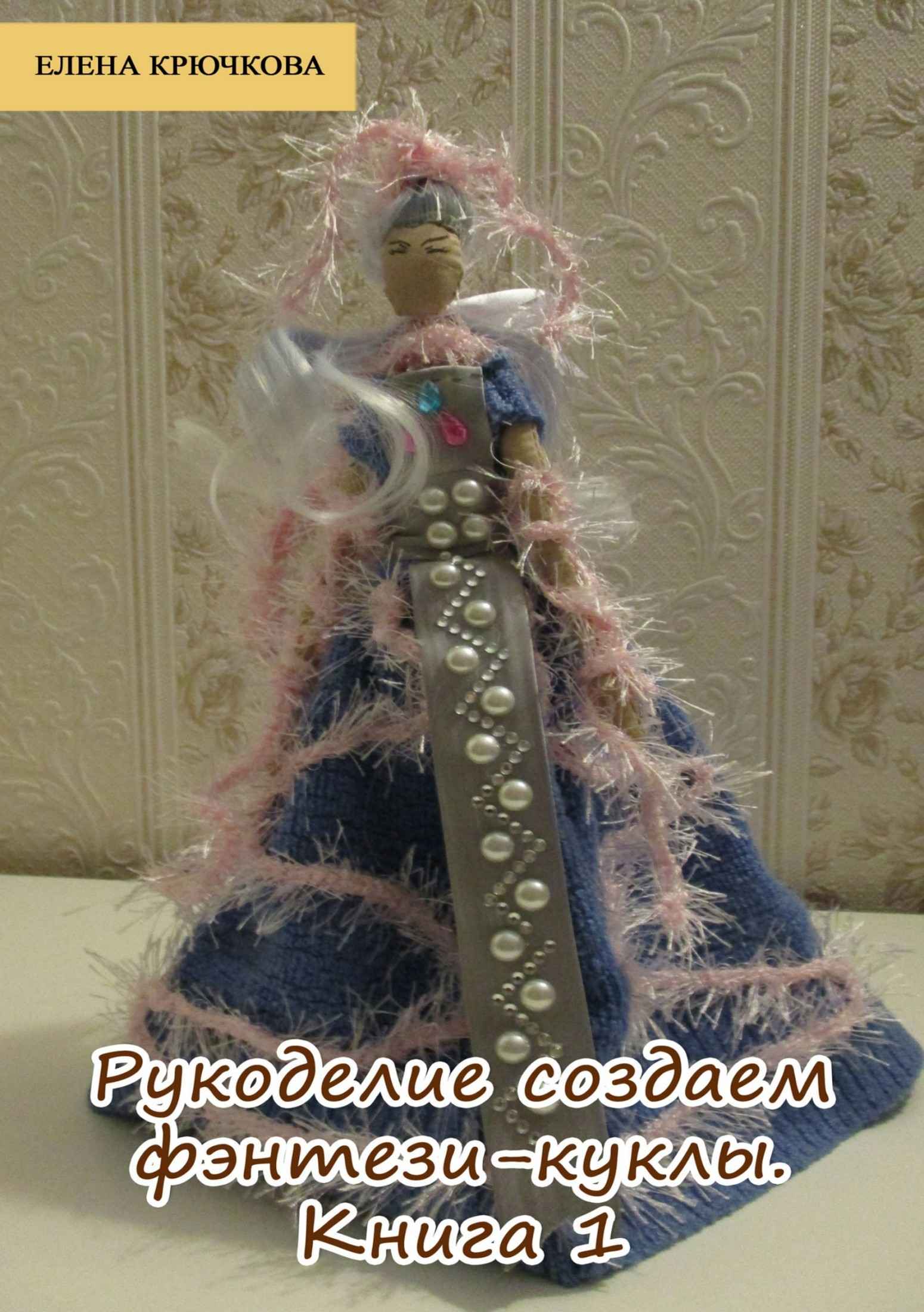 Елена Александровна Крючкова Рукоделие. Создаем фэнтези-куклы. Книга 1