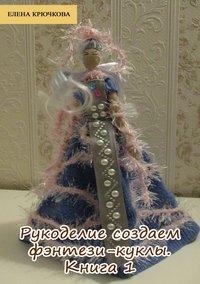 Елена Крючкова - Рукоделие. Создаем фэнтези-куклы. Книга 1