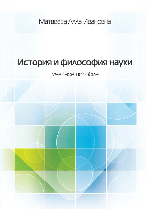 Алла Матвеева - История и философия науки. Учебное пособие