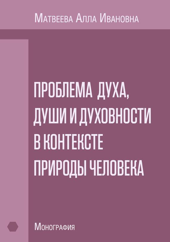 Алла Матвеева - Проблема духа, души и духовности в контексте природы человека. Монография
