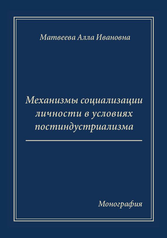 А. И. Матвеева Механизмы социализации личности в условиях постиндустриализма. Монография
