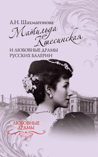 Александра Шахмагонова - Матильда Кшесинская и любовные драмы русских балерин