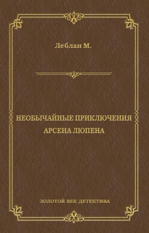 Морис  Леблан. Необычайные приключения Арсена Люпена (сборник)