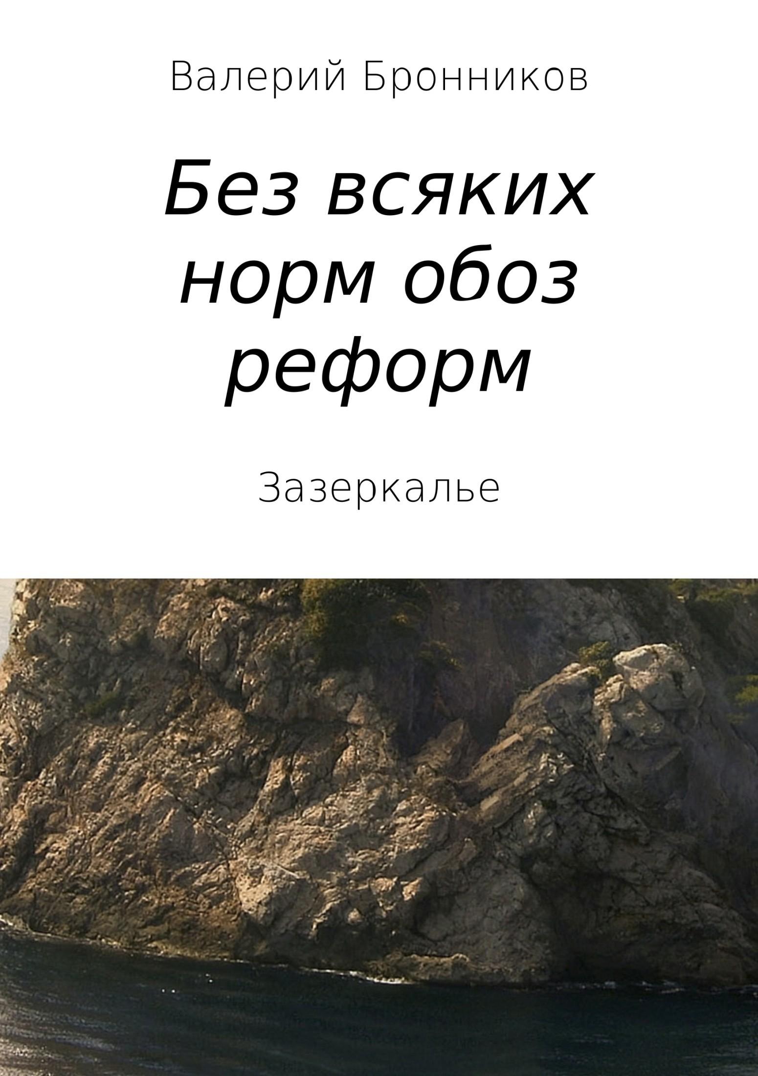 Валерий Викторович Бронников Вне всяких норм обоз реформ, или Зазеркалье валерий мирошников жизнь и