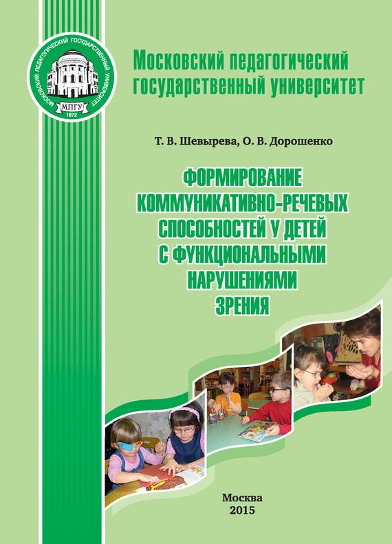 Оксана Дорошенко, Татьяна Шевырева - Формирование коммуникативно-речевых способностей у детей с функциональными нарушениями зрения
