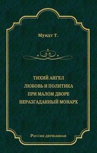 Теодор Мундт - Тихий ангел. Любовь и политика. При малом дворе. Неразгаданный монарх