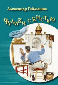 Александр Гайдышев - Чудики с кистью (сборник)