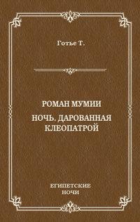 Теофиль Готье - Роман мумии. Ночь, дарованная Клеопатрой (сборник)