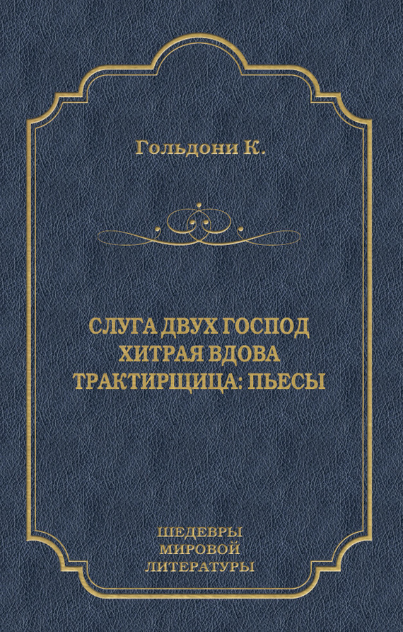 Карло Гольдони Слуга двух господ. Хитрая вдова. Трактирщица (сборник) ISBN: 978-5-501-00077-3 слуга двух господ
